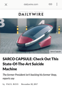 "Christmas, Dank, and Meme: dailywire.com  T H E  DAILY WIRE  Sarco Capsule  SARCO CAPSULE: Check Out This  State-Of-The-Art Suicide  Machine  The former President isn' t backing his former Veep.  reports say  by PAUL BOIS November 20, 2017 <p>Just found my ideal Christmas present 😍👌🏼💅🏻 pretty plzzzz 😩💦 via /r/dank_meme <a href=""http://ift.tt/2AcFowd"">http://ift.tt/2AcFowd</a></p>"