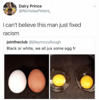 Memes, Prince, and Racism: Dairy Prince  NicholasPeters  I can't believe this man just fixed  racism  jointheclub @jOeymccullough  Black or white, we all jus some egg fr Hey since u always see @kalesalad in explore u might as well go ahead and just follow me now and get it over with