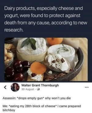 Memes, Death, and I Came: Dairy products, especially cheese and  yogurt, were found to protect against  death from any cause, according to new  research.  Walter Grant Thornburgh  30 August.  .00  Assassin: *drops empty gun why won't you die  Me: eating my 28th block of cheese I came prepared  bitchboy *eats 28th block of cheese* via /r/memes https://ift.tt/2PvegTq