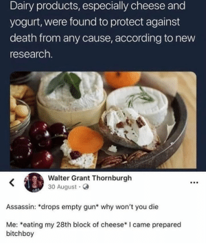 me irl: Dairy products, especially cheese and  yogurt, were found to protect against  death from any cause, according to new  research.  Walter Grant Thornburgh  30 August  Assassin: *drops empty gun* why won't you die  Me: *eating my 28th block of cheese* I came prepared  bitchboy me irl