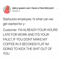 Fam, Shit, and Starbucks: dairy queen can i have a free blizzard  @taylvr  Starbucks employee: hi what can we  get started fory-  Customer: I'M ALREADY FOUR HOURS  LATE FOR WORK AND ITS YOUR  FAULT, IF YOU DONT MAKE MY  COFFEE IN 3 SECONDS FLAT IM  GOING TO KICK THE SHIT OUT OF  YOU good morning fam let's get this coffee