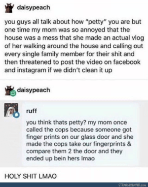 "YEP YOU ANNOY YOURSELF ALL THE TIME but you don't know it cuz there are other people to blame!: daisypeach  you guys all talk about how ""petty"" you are but  one time my mom was so annoyed that the  house was a mess that she made an actual vlog  of her walking around the house and calling out  every single family member for their shit and  then threatened to post the video on facebook  and instagram if we didn't clean it up  daisypeach  ruff  you think thats petty? my mom once  called the cops because someone got  finger prints on our glass door and she  made the cops take our fingerprints &  compare them 2 the door and they  ended up bein hers Imao  HOLY SHIT LMAO  STRANGEBEAVER.com YEP YOU ANNOY YOURSELF ALL THE TIME but you don't know it cuz there are other people to blame!"