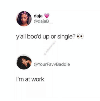Memes, Work, and Home: daja  @dajaB  y'all boo'd up or single?  @YourFavvBaddie  I'm at work I'm boring baby, all I do is work and go home 🤷 shepost♻♻ via @nikkiesthoughts