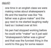 "Life, Teacher, and Time: dajo42:  one time in an english class we were  making notes about shakespeare's  life and the teacher was like ""his  father was a glove maker"" and the  guy next to me started laughing really  hard so i looked over at him  his pen had stopped working before  he could write ""maker"" so it just said  ""shakespeare's father was a glove""  and that was the funniest thing in the  world to this guy for some reason this one time...in english class... https://t.co/u50ZHw498T"