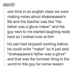 "Life, Teacher, and Time: dajo42:  one time in an english class we were  making notes about shakespeare's  life and the teacher was like ""his  father was a glove maker"" and the  guy next to me started laughing really  hard so i looked over at him  his pen had stopped working before  he could write ""maker"" so it just said  ""shakespeare's father was a glove""  and that was the funniest thing in the  world to this guy for some reason He was a glove"