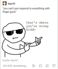"""finger guns: dajo42  """"you can't just respond to everything with  finger guns""""  that's where  you're wrong  kiddo  Quelle: dajo42  231,555 Anmerkung  p"""