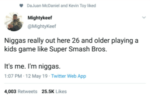 Blackpeopletwitter, Bowser, and Funny: DaJuan McDaniel and Kevin Toy liked  Mightykeef  @MightyKeef  Niggas really out here 26 and older playing a  kids game like Super Smash Bros.  It's me. I'm niggas.  1:07 PM 12 May 19 Twitter Web App  4,003 Retweets 25.5K Like:s Wear a Bib like Bowser Baby