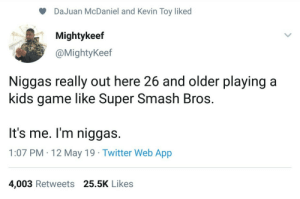 Bowser, Smashing, and Super Smash Bros: DaJuan McDaniel and Kevin Toy liked  Mightykeef  @MightyKeef  Niggas really out here 26 and older playing a  kids game like Super Smash Bros.  It's me. I'm niggas.  1:07 PM 12 May 19 Twitter Web App  4,003 Retweets 25.5K Likes Wear a Bib like Bowser Baby