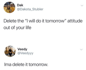 "Life, Tomorrow, and Attitude: Dak  @Dakota_Stubler  Delete the ""I will do it tomorrow"" attitude  out of your life  Veedy  @Veedyyy  Ima delete it tomorrow. Tomorrow for sure"