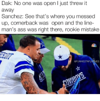 Advice, Nfl, and Mistakes: Dak: No one was open l just threw it  away  Sanchez: See that's where you messed  up, cornerback was open and the line-  man's ass was right there, rookie mistake  @FUNNIESTNFLMEMES Advice from the 🐐 @funniestnflmemez