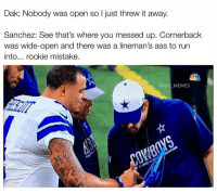 Memes, Mistakes, and 🤖: Dak: Nobody was open so l just threw it away.  Sanchez: See that's where you messed up. Cornerback  was wide-open and there was a lineman's ass to run  into... rookie mistake.  @NFL MEMES Via: funniestnflmemes