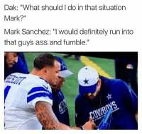 "Nfl, Mark Sanchez, and Tell Em: Dak: ""What should do in that situation  Mark?""  Mark Sanchez: ""I would definitely run into  that guys ass and fumble."" You tell 'em Mark Credit: FauxNFLNetwork"