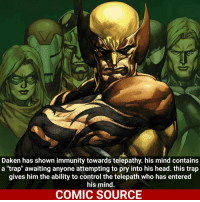 "Bad, Facts, and Head: Daken has shown immunity towards telepathy. his mind contains  a ""trap"" awaiting anyone attempting to pry into his head. this trap  gives him the ability to control the telepath who has entered  his mind.  COMIC SOURCE It's a bad idea to get in his mind _____________________________________________________ - - - - - - - Daken Spiderman Daredevil Wolverine Logan Deadpool Hulk LukeCage CaptainAmerica Avengers Xmen StarWars Defenders Ironman DarthVader Doctorstrange Yoda SpidermanHomecoming Marvel ComicFacts Superhero Comics Like4ike Like Facts Disney DCcomics Netflix"