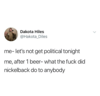 Beer, Dank, and Fuck: Dakota Hiles  @Hakota_Diles  me- let's not get political tonight  me, after 1 beer- what the fuck did  nickelback do to anybody