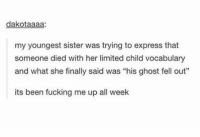 "Fucking, Express, and Ghost: dakotaaaa:  my youngest sister was trying to express that  someone died with her limited child vocabulary  and what she finally said was ""his ghost fell out""  its been fucking me up all week one way to put it https://t.co/bBOGcFlPE0"