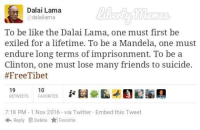 Friends, Memes, and Dalai Lama: Dalai Lama  adalailama  To be like the Dalai Lama, one must first be  exiled for a lifetime. To be a Mandela, one must  endure long terms of imprisonment. To be a  Clinton, one must lose many friends to suicide.  #Free Tibet  19  10  RETWEETS FAVORITES  7:18 PM -1 Nov 2016 via Twitter. Embed this Tweet  Reply Delete Favorite Dalai Lama is #SavageAF