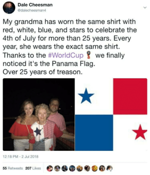 Grandma, 4th of July, and Blue: Dale Cheesman  @dalecheesman4  My grandma has worn the same shirt with  red, white, blue, and stars to celebrate the  4th of July for more than 25 years. Every  year, she wears the exact same shirt.  Thanks to the #WorldCup 8 we finally  noticed it's the Panama Flag.  Over 25 years of treason.  12:18 PM 2 Jul 2018  ee@.参  囧圖典  55 Retweets 207 Likes Nana is a traitor!