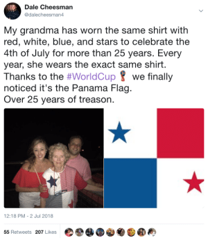Grandma, 4th of July, and Blue: Dale Cheesman  @dalecheesman4  My grandma has worn the same shirt with  red, white, blue, and stars to celebrate the  4th of July for more than 25 years. Every  year, she wears the exact same shirt.  Thanks to the #WorldCup 8 we finally  noticed it's the Panama Flag.  Over 25 years of treason.  12:18 PM-2 Jul 2018  55 Retweets 207 Likes Abuela has great taste