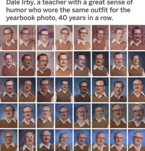 Ah, I see you are a man of culture as well: Dale Irby, a teacher with a great sense of  humor who wore the same outfit for the  yearbook photo, 40 years in a row Ah, I see you are a man of culture as well