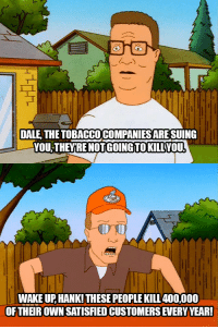 Tobacco, Big, and Own: DALE, THEOBACCO COMPANIES ARE SUING  YOU-THEYRE NOTGOING TOKILLVOU  WAKE UP, HANK!THESE PEOPLE KILL400,000  OFTHER OWN SATISIED CUSTOMERS EVERY YEAR! Dale Gribble and Big Tobacco