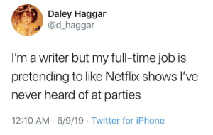 The struggle is reel: Daley Haggar  @d_haggar  I'm a writer but my full-time job is  pretending to like Netflix shows I've  never heard of at parties  12:10 AM 6/9/19 Twitter for iPhone The struggle is reel