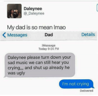 "😂😂: Daley nee  Daley mee  My dad is so mean lmao  Messages  Dad  Details  Message  Today 8:24 PM  Daleynee please turn down your  sad music we can still hear you  crying,"" and shut up already he  was ugly  I'm not crying  Delivered 😂😂"