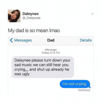 "hi: Daley nee  Daley nee  My dad is so mean lmao  Dad  Details  Messages  i Message  Today 8:24 PM  Daleynee please turn down your  sad music we can still hear you  crying,"" and shut up already he  was ugly  I'm not crying  Delivered hi"
