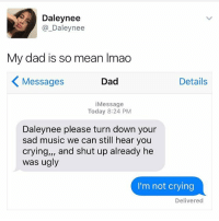 I'm not crying 😂😂😂(@kalesalad): Daley nee  Daley nee  My dad is so mean lmao  Details  Dad  Messages  Message  Today 8:24 PM  Daleynee please turn down your  sad music we can still hear you  crying,,, and shut up already he  was ugly  I'm not crying  Delivered I'm not crying 😂😂😂(@kalesalad)