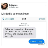 "OMG LMAO: Daley nee  Daley nee  My dad is so mean lmao  K Dad  Details  Messages  Message  Today 8:24 PM  Daleynee please turn down your  sad music we can still hear you  crying,"" and shut up already he  was ugly  I'm not crying  Delivered OMG LMAO"