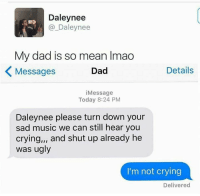 daley: Daley nee  DS  Daley nee  My dad is so mean lmao  Details  Dad  Messages  i Message  Today 8:24 PM  Daleynee please turn down your  sad music we can still hear you  crying,,, and shut up already he  was ugly  I'm not crying  Delivered