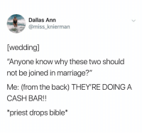 """Marriage, Bible, and Dallas: Dallas Ann  @miss_knierman  [wedding]  """"Anyone know why these two should  not be joined in marriage?""""  Me: (from the back) THEY'RE DOING A  CASH BAR!!  priest drops bible* (@ship)"""