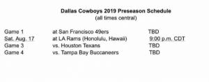 San Francisco 49ers, Dallas Cowboys, and Memes: Dallas Cowboys 2019 Preseason Schedule  (all times central)  Game 1  Sat. Aug. 17  Game 3  Game 4  at San Francisco 49ers  at LA Rams (Honolulu, Hawaii)  vs. Houston Texans  vs. Tampa Bay Buccaneers  TBD  9:00 p.m. CDT  TBD  TBD Cowboys preseason schedule just came out -GS