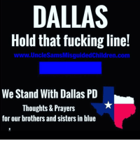 Fucking, Guns, and Memes: DALLAS  Hold that fucking line!  www.UncleSamsMisguidedChildren.com  We Stand With Dallas PD  Thoughts & Prayers  for our brothers and sisters in blue unclesamsmisguidedchildren nra molonlabe conservative secondamendment 2a constitution militia military veterans 2Amendment TrumpTrain DonaldTrump trump2016 HillaryClinton USMC GunPorn DallasPD TacticalLife USMCLife GRUNTLife HillaryForPrison Blueline Guns ZeroFucks MakeAmericaGreatAgain 03Life Veteran BlueLivesMatter Benghazi2012