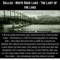 If you love me, follow me on @haunted.videos 👀: DALLAS WHITE ROCK LAKE THE LADY OF  THE LAKE  The Paranormal Hauntings  A White Lady has been seen here & on the road by the  lake dressed in a 1920's evening gown & soaking  wet she asks drivers for a ride to a house on  Gaston Ave where she disappears leaving nothing but  a wet stain on the seat. The story is that she was the  daughter of a wealthy family in the 1920's. She vas  on her way home from a ball when her car wrecked in  the lake she drowned, but the others lived. If you love me, follow me on @haunted.videos 👀