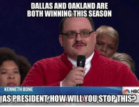 Great question, IMO: DALLASANDOAKLAND ARE  BOTH WINNING THIS SEASON  KENNETH BONE  NBC  IASPRESIDENT HOWWILLIYOUSTOPTHIS? Great question, IMO