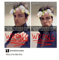 Memes, 🤖, and Crown: Dallon Weekes  Dalton Weekes  Oh, I'm sorry, Were you under the impression0 Oh, I'm sorry. Were you under the impression  that I won't straight up murder you just  that I won't straight up murder you just  because I'm wearing a flower crown?  because I'm wearing a flower crown?  brendonsnudes  Why is he like this I love him ~Michaela •••••••• TAGS TAGS TAGS TAGS TAGS tumblrtextpost tumblrposts textpost tumblr shrek instatumblr memes posts phan funnythings 😂 same funny haha loltumblr lol relatable rarepepe funnythings funnytextposts pepeislife meme funnystuff pepe food spam