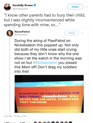 "Crying, Nickelodeon, and Parents: dally Brown  @kendallybrown  Follow  ""I know other parents had to bury their child,  but I was slightly inconvenienced while  spending time with mine, so....""  RavenPatriot  @cheechablunt  Follow  During the airing of PawPatrol on  Nickelodeon this popped up. Not only  did both of my little ones start crying  because they don't know why the one  show I let the watch in the morning was  not on but @Nickelodeon you pissed  this Mom off! Don't drag my toddlers  into this!  IN SUPPORT OF KIDS LEADING THE  WAY TODAY  BE OFF THE AIR UNTIL 17 MINUTES  PAST THE HOUR  nicwelodeon wILL  5:25 PM-14 Mar 2018"