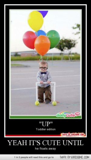 "Yeah It's Cute Untilhttp://omg-humor.tumblr.com: dallycute  net  ""UP""  Toddler edition  TASTE OF AWESOME.COM  YEAH IT'S CUTE UNTIL  he floats away  TASTE OF AWESOME.COM  1 in 3 people will read this and go to Yeah It's Cute Untilhttp://omg-humor.tumblr.com"