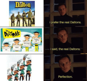 Saw, The Real, and New: Dalto  i prefer the real Daltons.  HE  DAITONs  WILLIA  11  JAC  i said, the real Daltons.  10E  Perfection. After I saw the new versions.