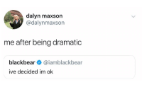 Period, Tumblr, and Blog: dalyn maxson  @dalynmaxson  me after being dramatic  blackbear @iamblackbear  ive decided im ok beyoncescock:  or me after being dramatic every time i have my period