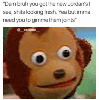 "Slide meme for you people who've been hypnotized to not appreciate the single post meme: ""Dam bruh you got the new Jordan's l  see, shits looking fresh. Yea but imma  need you to gimme them joints""  extendo Slide meme for you people who've been hypnotized to not appreciate the single post meme"