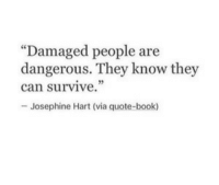 """Josephine: """"Damaged people are  dangerous. They know they  can survive.""""  -Josephine Hart (via quote-book)"""