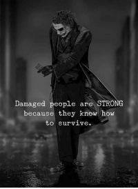 How To Survive: Damaged people are STRONG  because they know how  to Survive.