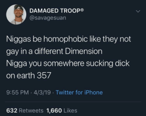 Dank, Iphone, and Memes: DAMAGED TROOP®  @savagesuan  Niggas be homophobic like they not  gay in a different Dimension  Nigga you somewhere sucking dick  on earth 357  9:55 PM 4/3/19 Twitter for iPhone  632 Retweets 1,660 Likes Twitter really got me questioning existence…. by shocolate MORE MEMES