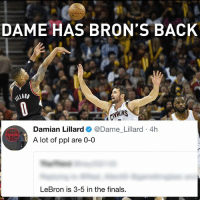 He's not wrong.: DAME HAS BRON'S BACK  Damian Lillard  @Dame Lillard 4h  iPcit  A lot of ppl are 0-0  LeBron is 3-5 in the finals He's not wrong.