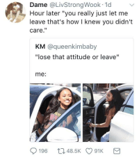 """<p>When y'all gotta start apologizing for things you didn&rsquo;t do, re-evaluate. (via /r/BlackPeopleTwitter)</p>: Dame @LivStrongWook 1d  Hour later """"you really just let me  leave that's how I knew you didn't  care.""""  KM @queenkimbaby  """"lose that attitude or leave""""  me:  196 t048.5K 91K <p>When y'all gotta start apologizing for things you didn&rsquo;t do, re-evaluate. (via /r/BlackPeopleTwitter)</p>"""