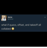 Would be godly: dame  @moron  what if quavo, offset, and takeoff all  Collabe Would be godly