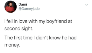 It must have been love: Dami  @Dameyjade  I fell in love with my boyfriend at  second sight.  The first time I didn't know he had  money. It must have been love