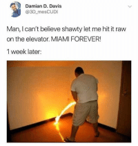 Memes, Wshh, and Forever: Damian D. Davis  @3D_mesCUDI  Man, I can't believe shawty let me hit it raw  on the elevator. MIAMI FOREVER!  1 week later: Miami forever! 😂 WSHH