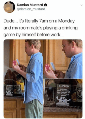 Drinking, Dude, and Friends: Damian Mustard  @damien_mustard  Dude... it's literally 7am on a Monday  and my roommate's playing a drinking  game by himself before work...  BUZZED  BUZZED  WARNING  This la The Drinking  Came That Geta You  And Your Friends  Wasted  TIN You don't need to have friends to play Buzzed. Grab a copy 👉🏼 https://amzn.to/2W0DRCZ